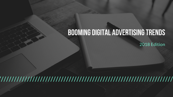 Booming Digital Advertising Trends: 2018 Edition